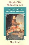 Man Who Flattened the Earth Maupertuis and the Sciences in the Enlightenment