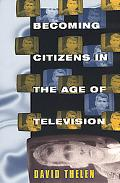 Becoming Citizens in the Age of Television How Americans Challenged the Media and Seized Pol...