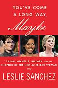 You've Come a Long Way, Maybe: Sarah, Michelle, Hillary, and the Shaping of the New American...