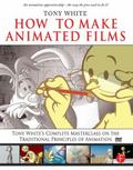 How to Make Animated Films: Tony White's Masterclass on the Traditional Principles of Animation