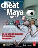 How to Cheat in Maya 2010: Tools and Techniques for the Maya Animator