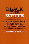Black over White Negro Political Leadership in South Carolina during Reconstruction