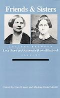 Friends and Sisters Letters Between Lucy Stone and Antoinette Brown Blackwell, 1846-93