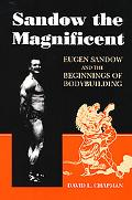 Sandow the Magnificent Eugen Sandow and the Beginnings of Bodybuilding