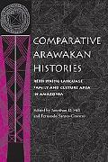 Comparative Arawakan Histories Rethinking Language Family and Culture Area in Amazonia