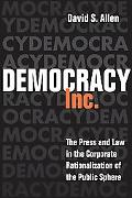 Democracy, Inc. The Press and Law in the Corporate Rationalization of the Public Sphere