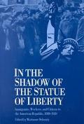 In the Shadow of the Statue of Liberty Immigrants, Workers, and Citizens in the American Rep...
