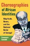 Choreographies of African Identities Negritude, Dance, And the National Ballet of Senegal
