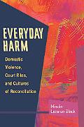 Everyday Harm Domestic Violence, Court Rites, And Cultures of Reconciliation