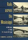 Rails Across the Mississippi A History of the St. Louis Bridge