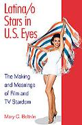 Latina/o Stars in U.S. Eyes: The Making and Meanings of Film and TV Stardom