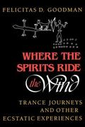 Where the Spirits Ride the Wind Trance Journeys and Other Ecstatic Experiences