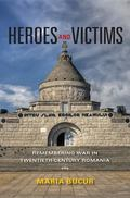 Heroes and Victims: Remembering War in Twentieth-Century Romania (Indiana-Michigan Series in...