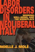 Labor Disorders in Neoliberal Italy : Mobbing, Well-Being, and the Workplace