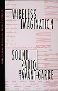Wireless Imagination Sound, Radio, and the Avant-Garde