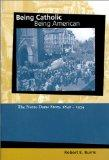 Being Catholic, Being American: The Notre Dame Story, 1842-1934 (Mary and Tim Gray Series fo...