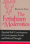 Fetishism of Modernities Epochal Self-Consciousness in Contemporary Social and Political Tho...