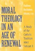 Moral Theology in an Age of Renewal A Study of the Catholic Tradition Since Vatican II