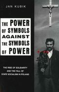 Power of Symbols Against the Symbols of Power The Rise of Solidarity and the Fall of State S...