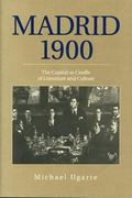 Madrid 1900 : The Capital As Cradle of Literature and Culture