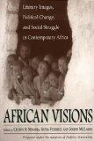 African Visions Literary Images, Political Change, and Social Struggle in Contemporary Africa