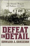 Defeat in Detail The Ottoman Army in the Balkan Wars, 1912-1913