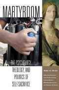 Martyrdom The Psychology, Theology, and Politics of Self-Sacrifice