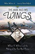 Man And His Wings William A. Wellman And the Making of the First Best Picture