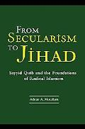 From Secularism to Jihad Sayyid Qutb And the Foundations of Radical Islamism