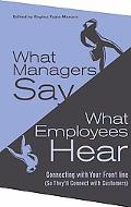What Managers Say, What Employees Hear Connecting With Your Front Line (So They'll Connect W...