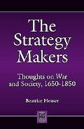 Strategy Makers : Thoughts on War and Society from Machiavelli to Clausewitz