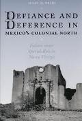 Defiance and Deference in Mexico's Colonial North Indians Under Spanish Rule in Nueva Vizcaya