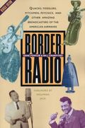 Border Radio Quacks, Yodelers, Pitchmen, Psychics, and Other Amazing Broadcasters of the Ame...
