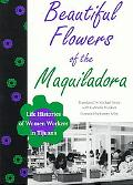 Beautiful Flowers of the Maquiladora Life Histories of Women Workers in Tijuana