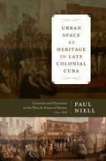 Urban Space As Heritage in Late Colonial Cuba : Classicism and Dissonance on the Plaza de Ar...