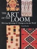 Art of the Loom Weaving, Spinning, and Dyeing Across the World