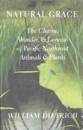 Natural Grace The Charm, Wonder, and Lessons of Pacific Northwest Animals and Plants