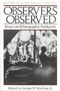 Observers Observed Essays on Ethnographic Fieldwork