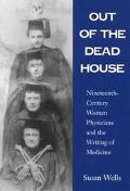 Out of the Dead House Nineteenth-Century Women Physicians and the Writing of Medicine