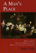 Man's Place Masculinity and the Middle-Class Home in Victorian England