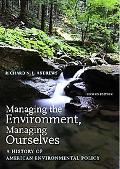 Managing the Environment, Managing Ourselves A History of American Environmental Policy