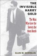Invisible Harry Gold : The Man Who Gave the Soviets the Atom Bomb