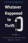 Whatever Happened to Thrift: Why Americans Don't Save and What to Do about It