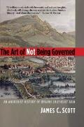 The Art of Not Being Governed: An Anarchist History of Upland Southeast Asia (Yale Agrarian ...