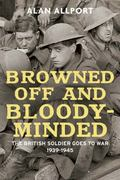 Browned off and Bloody-Minded : The British Soldier Goes to War 1939-1945