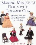 Making Miniature Dolls With Polymer Clay How to Create and Dress Period Dolls in 1/12 Scale