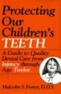 Protecting Our Children's Teeth: A Guide to Quality Dental Care from Infancy through Age Twelve