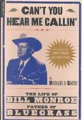 Can't You Hear Me Callin The Life of Bill Monroe, Father of Bluegrass