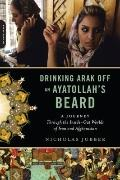 Drinking Arak off an Ayatollah's Beard : A Journey Through the Inside-Out Worlds of Iran and...