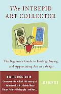 Intrepid Art Collector The Beginner's Guide to Finding, Buying, And Appreciating Art on a Bu...